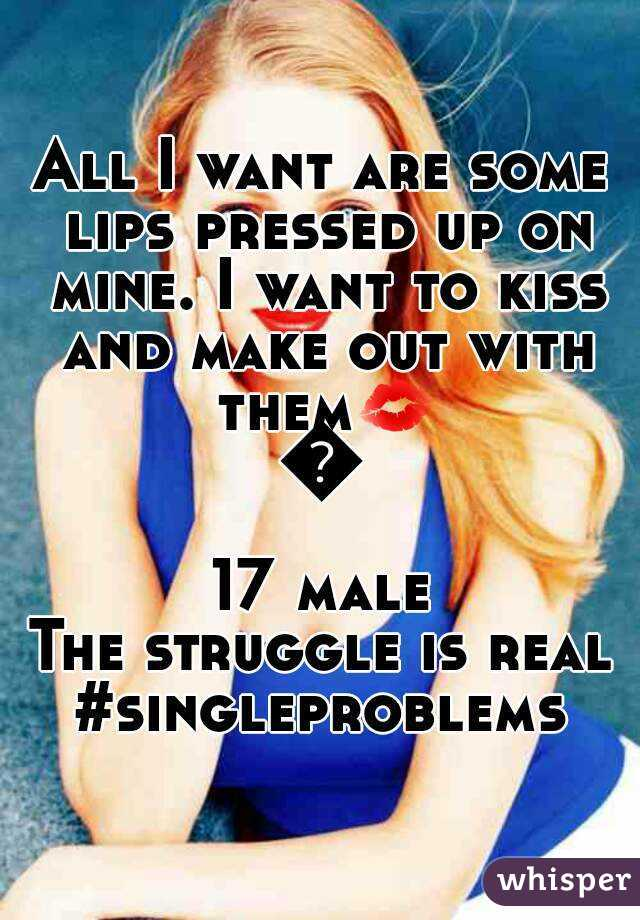All I want are some lips pressed up on mine. I want to kiss and make out with them💋💋 17 male The struggle is real #singleproblems