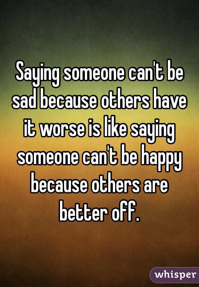 Saying someone can't be sad because others have it worse is like saying someone can't be happy because others are better off.
