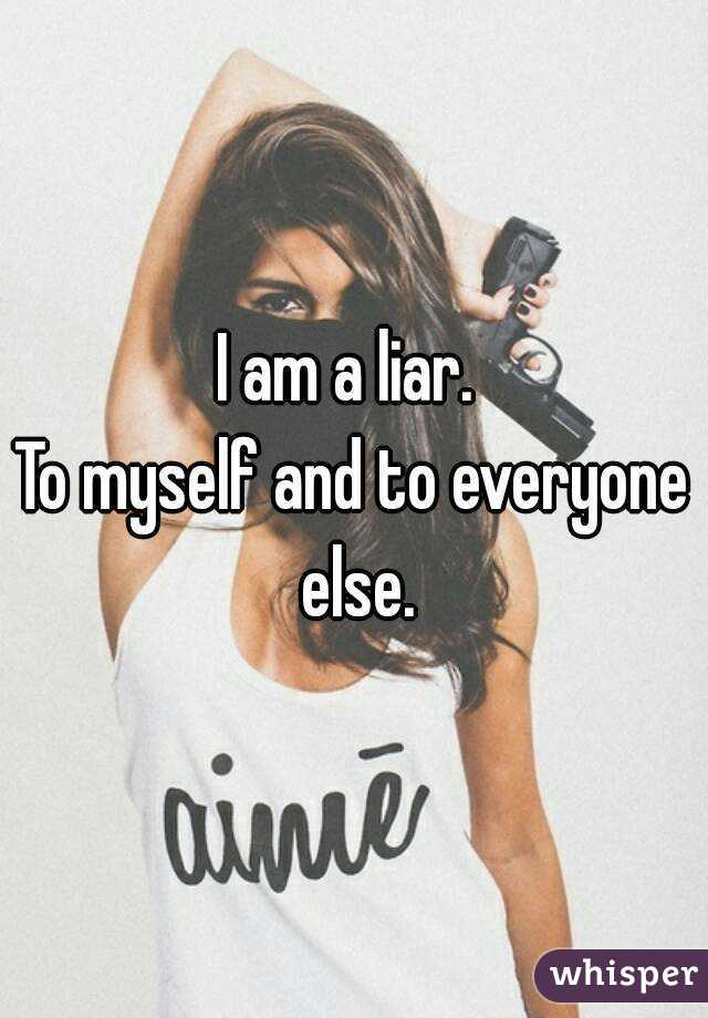 I am a liar.  To myself and to everyone else.