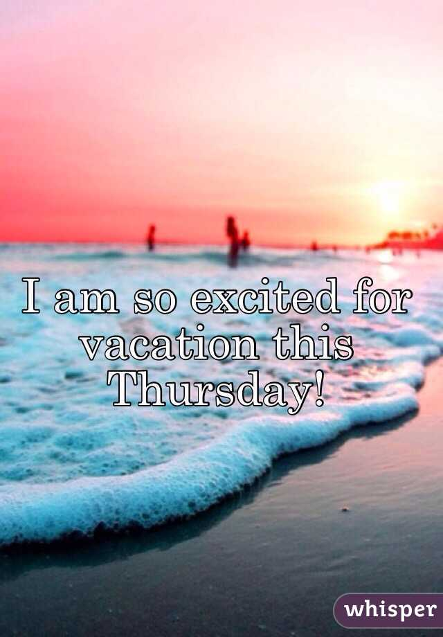 I am so excited for vacation this Thursday!