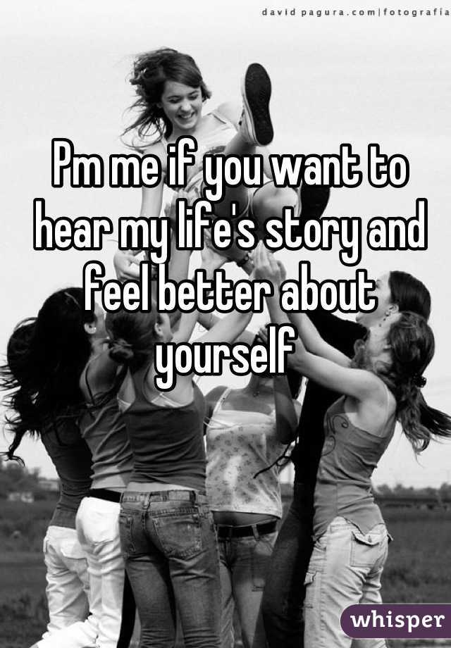 Pm me if you want to hear my life's story and feel better about yourself