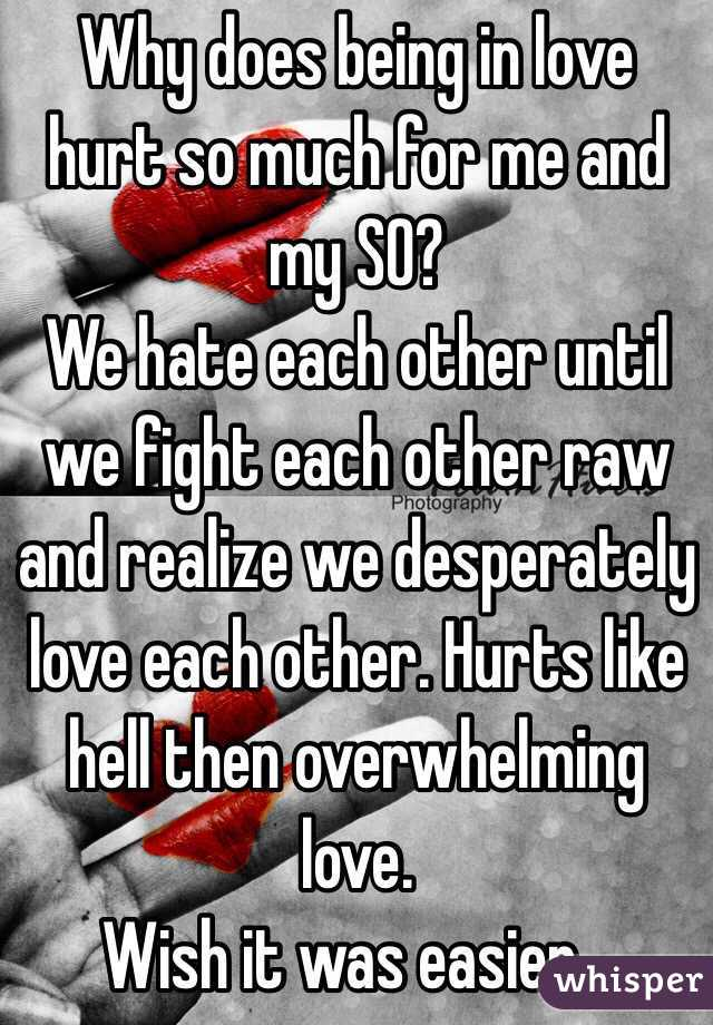 Why does being in love hurt so much for me and my SO?  We hate each other until we fight each other raw and realize we desperately love each other. Hurts like hell then overwhelming love.   Wish it was easier...
