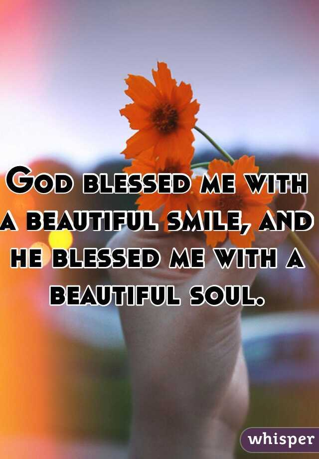 God blessed me with a beautiful smile, and he blessed me with a beautiful soul.