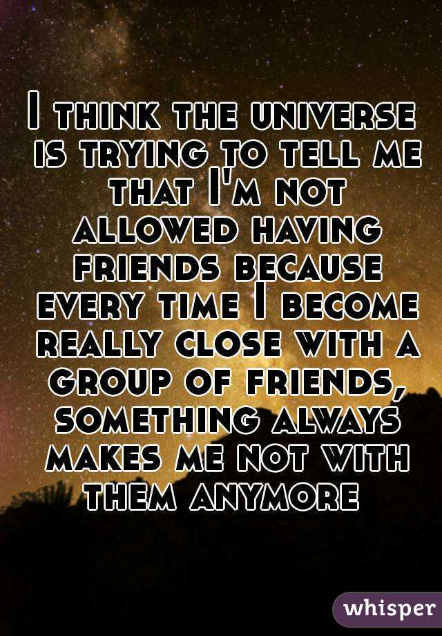 I think the universe is trying to tell me that I'm not allowed having friends because every time I become really close with a group of friends, something always makes me not with them anymore