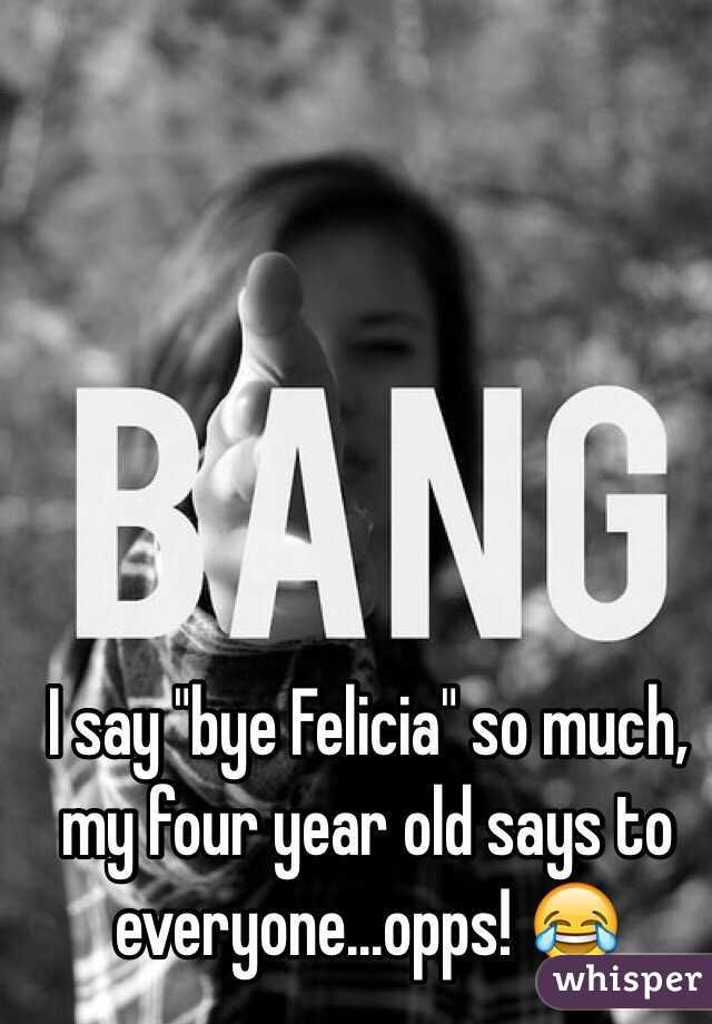 "I say ""bye Felicia"" so much, my four year old says to everyone...opps! 😂"