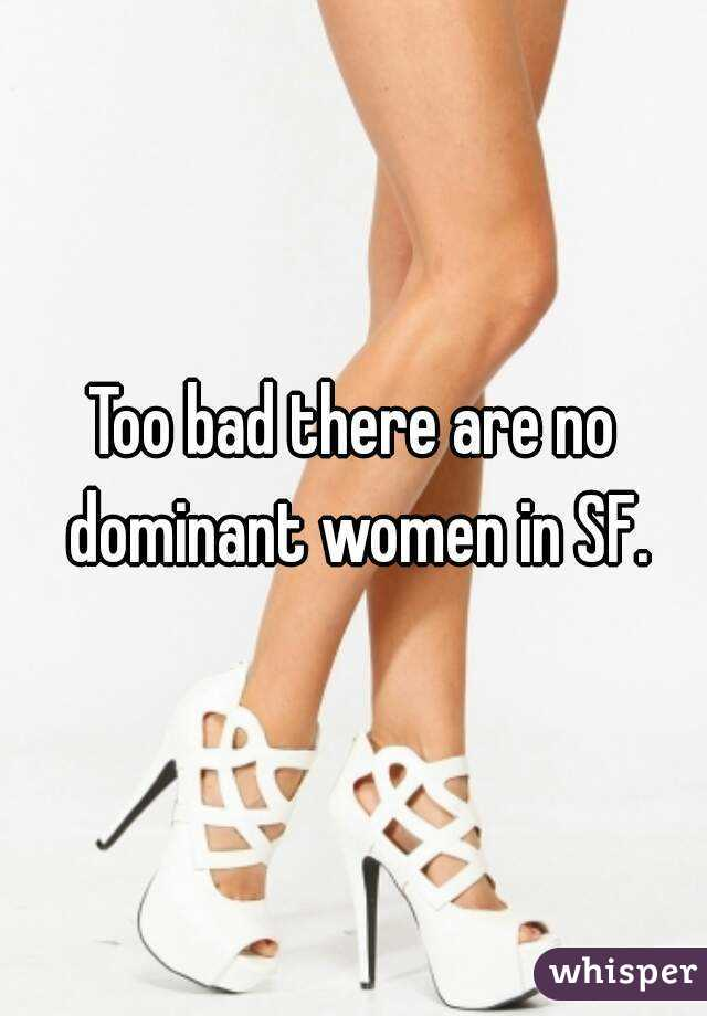 Too bad there are no dominant women in SF.