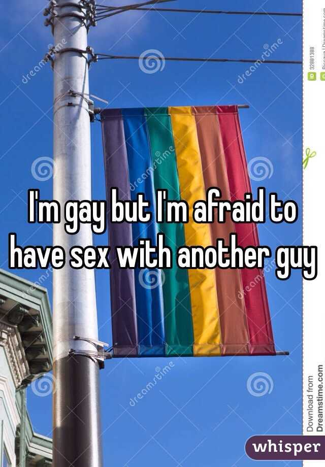 I'm gay but I'm afraid to have sex with another guy