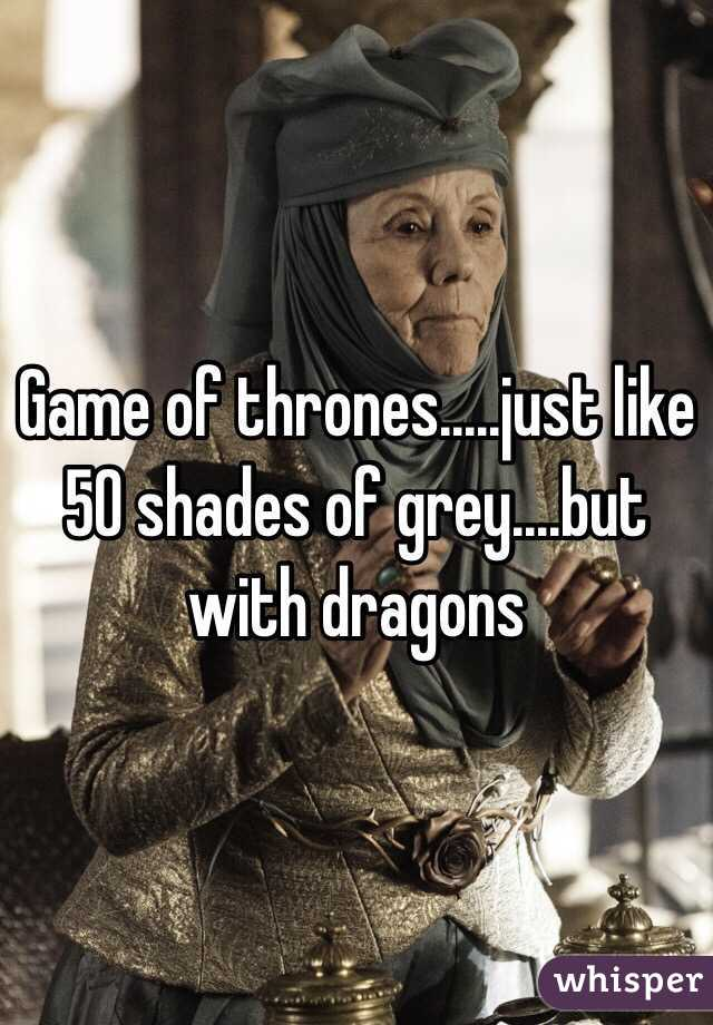 Game of thrones.....just like 50 shades of grey....but with dragons