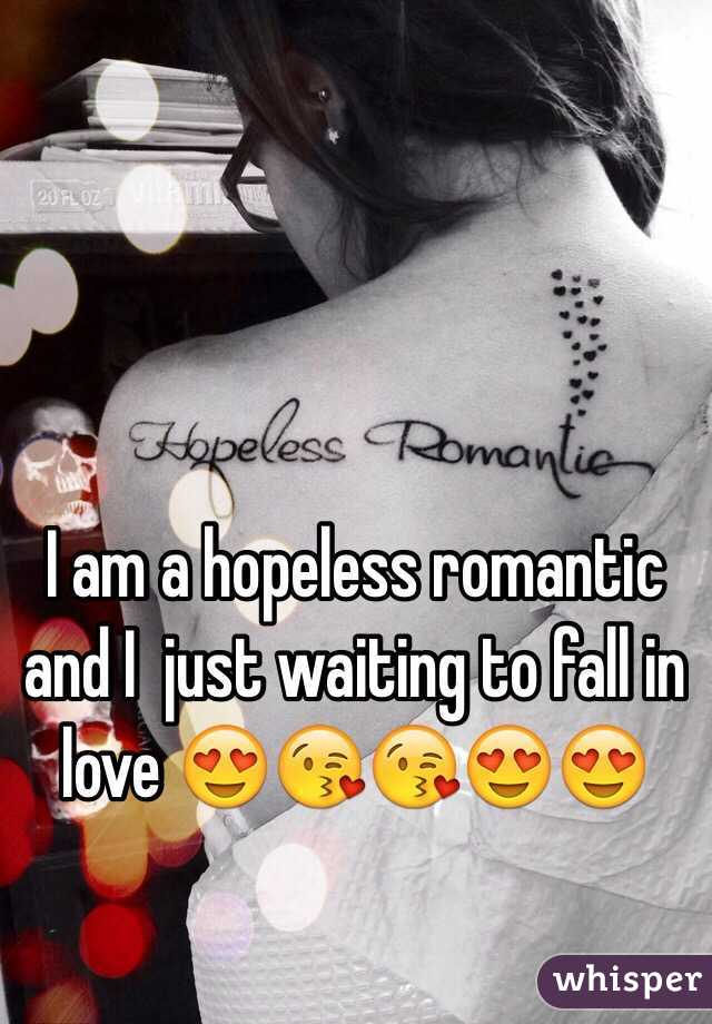 I am a hopeless romantic and I  just waiting to fall in love 😍😘😘😍😍