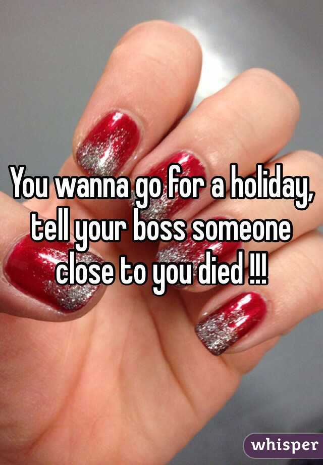 You wanna go for a holiday, tell your boss someone close to you died !!!