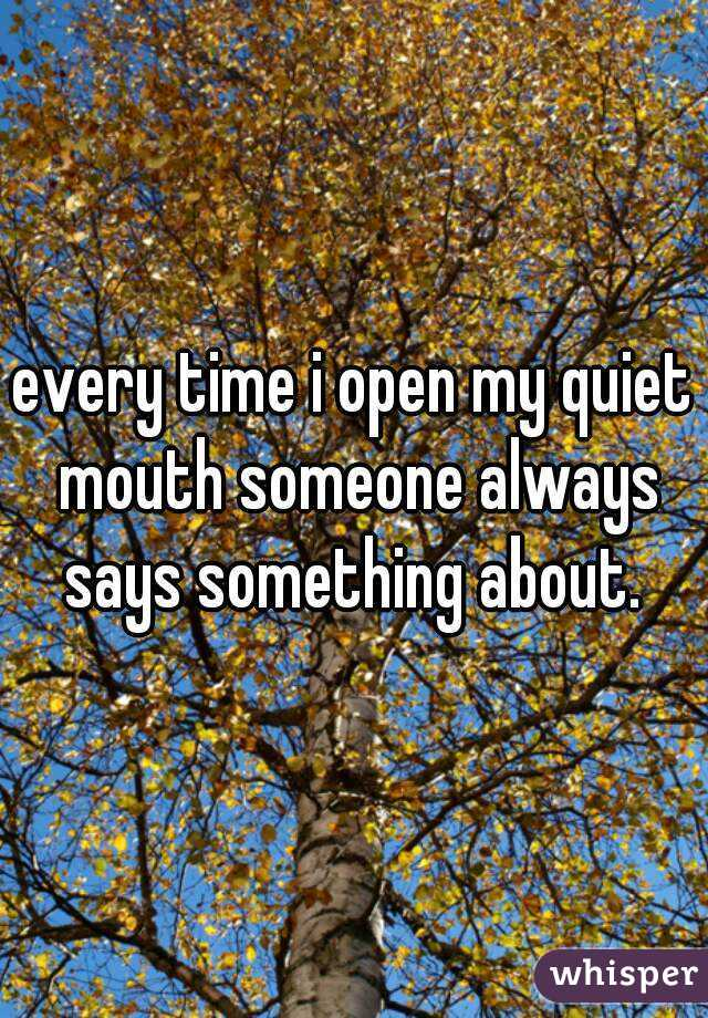 every time i open my quiet mouth someone always says something about.
