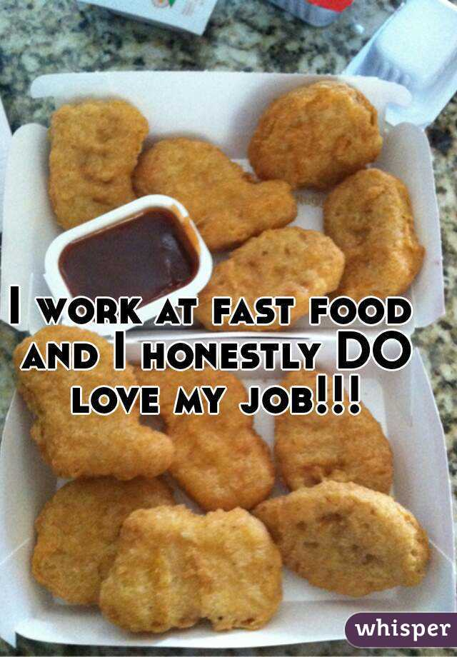 I work at fast food and I honestly DO love my job!!!