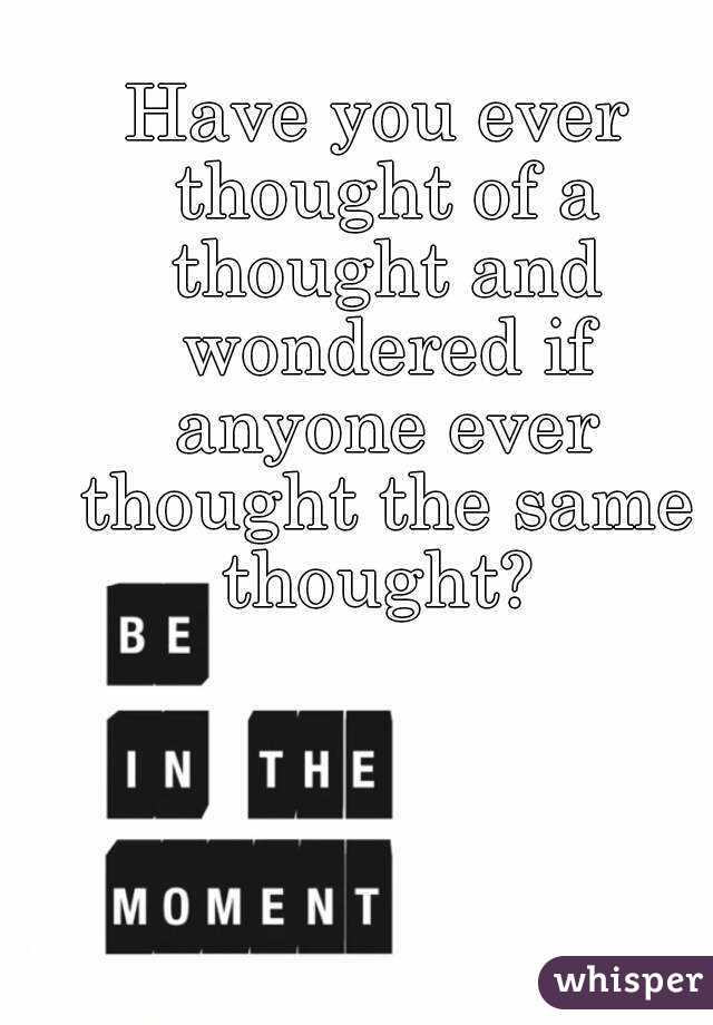 Have you ever thought of a thought and wondered if anyone ever thought the same thought?