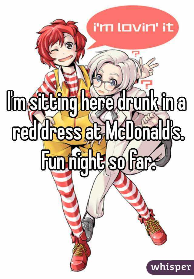I'm sitting here drunk in a red dress at McDonald's. Fun night so far.