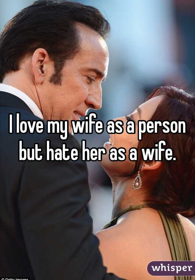 I love my wife as a person but hate her as a wife.