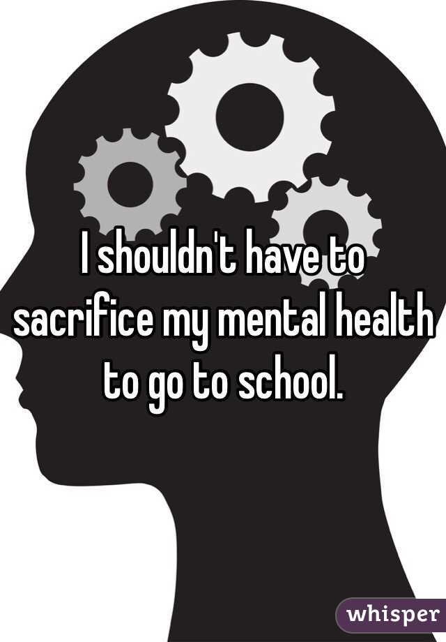 I shouldn't have to sacrifice my mental health to go to school.