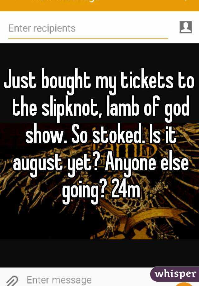 Just bought my tickets to the slipknot, lamb of god show. So stoked. Is it august yet? Anyone else going? 24m