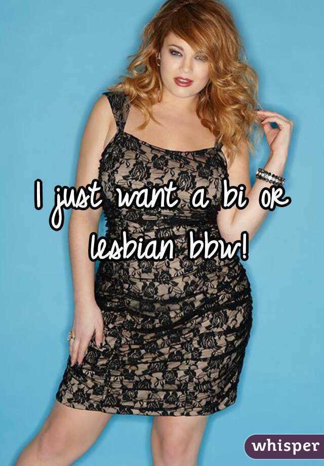 I just want a bi or lesbian bbw!