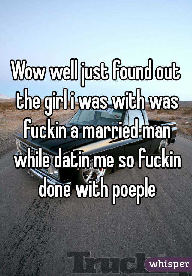 Wow well just found out the girl i was with was fuckin a married man while datin me so fuckin done with poeple
