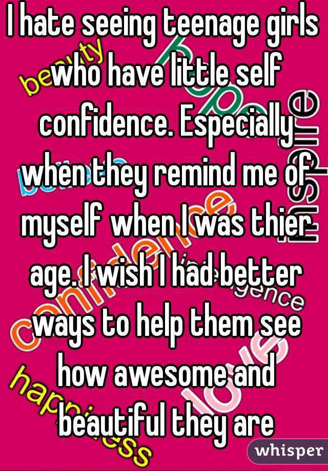 I hate seeing teenage girls who have little self confidence. Especially when they remind me of myself when I was thier age. I wish I had better ways to help them see how awesome and beautiful they are
