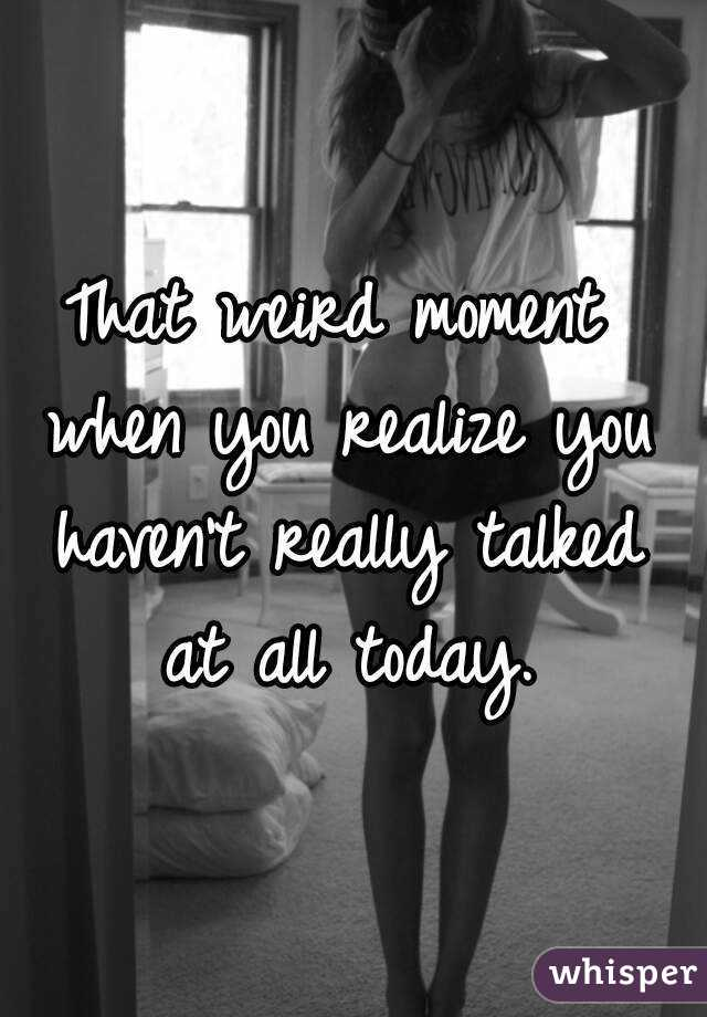 That weird moment when you realize you haven't really talked at all today.