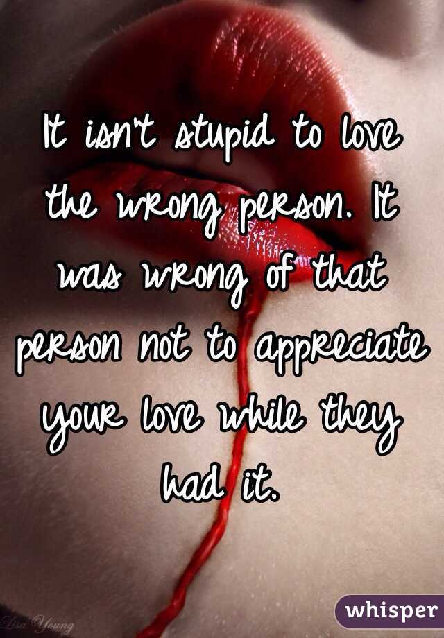 It isn't stupid to love the wrong person. It was wrong of that person not to appreciate your love while they had it.