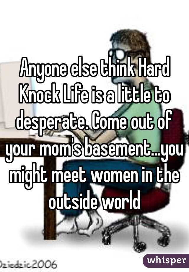 Anyone else think Hard Knock Life is a little to desperate. Come out of your mom's basement...you might meet women in the outside world