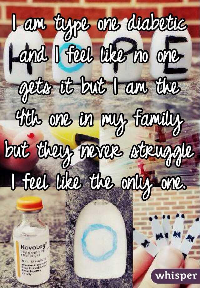 I am type one diabetic and I feel like no one gets it but I am the 4th one in my family but they never struggle I feel like the only one.