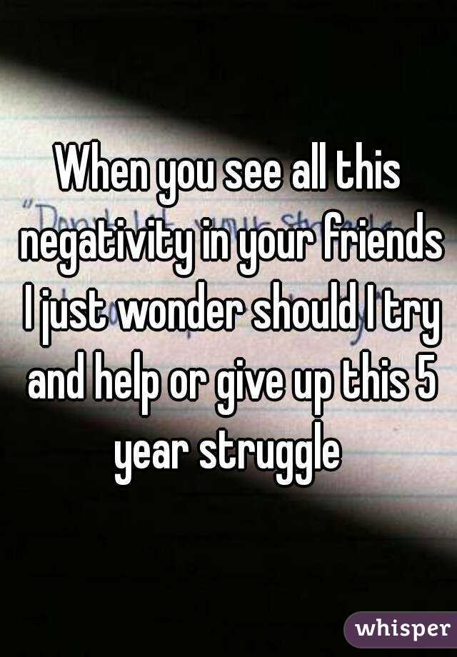 When you see all this negativity in your friends I just wonder should I try and help or give up this 5 year struggle