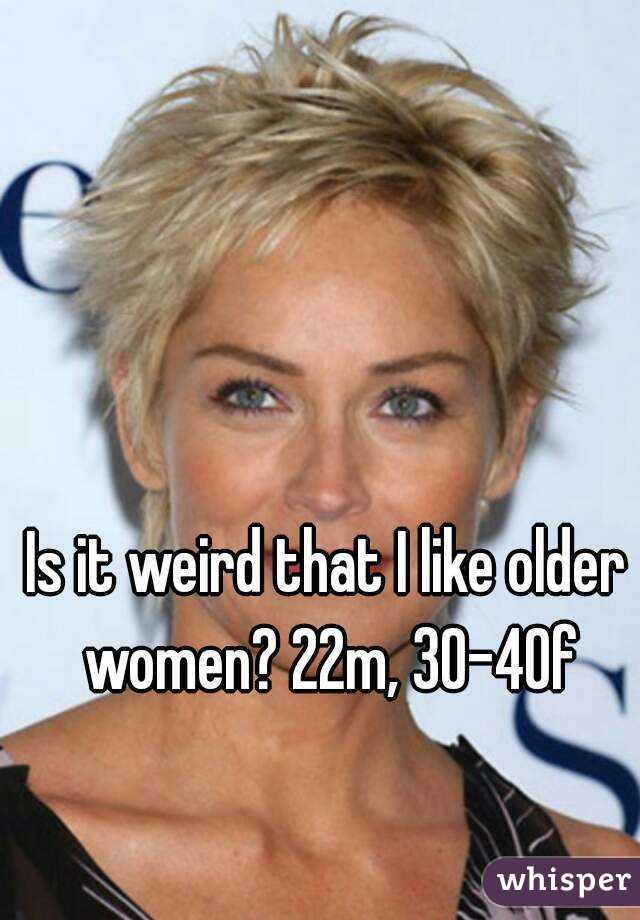 Is it weird that I like older women? 22m, 30-40f
