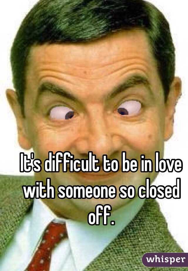 It's difficult to be in love with someone so closed off.