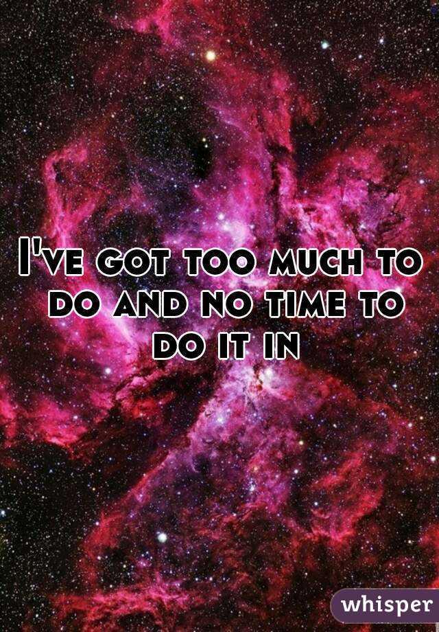 I've got too much to do and no time to do it in