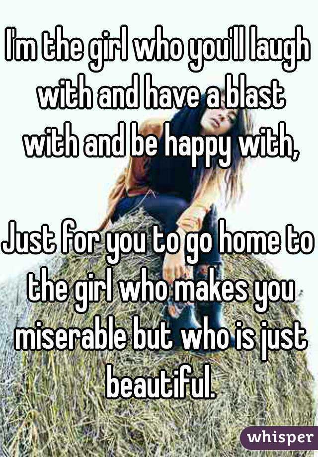 I'm the girl who you'll laugh with and have a blast with and be happy with,  Just for you to go home to the girl who makes you miserable but who is just beautiful.