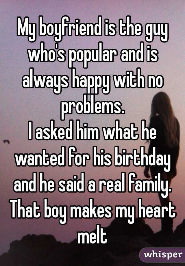 My boyfriend is the guy who's popular and is always happy with no problems.  I asked him what he wanted for his birthday and he said a real family. That boy makes my heart melt