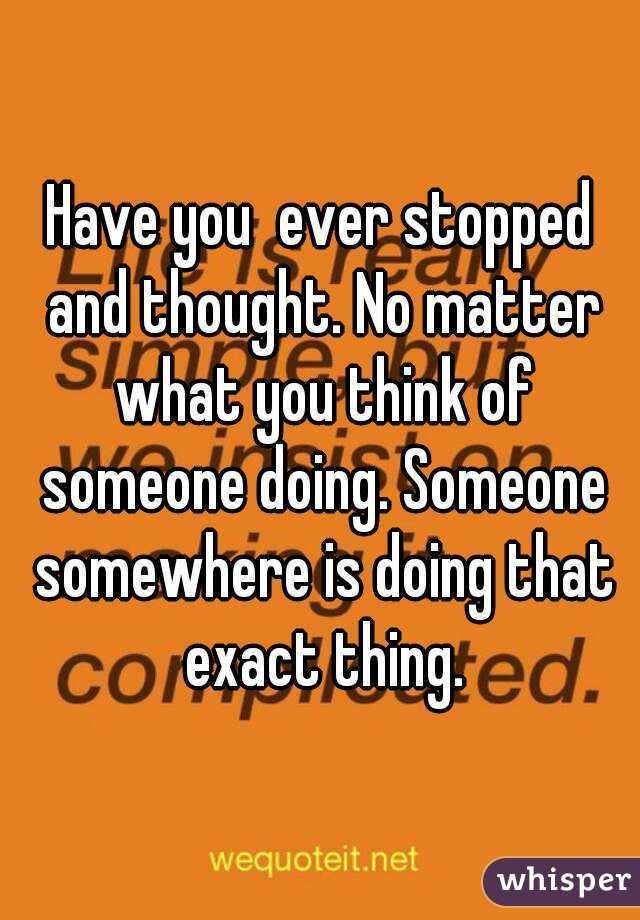 Have you  ever stopped and thought. No matter what you think of someone doing. Someone somewhere is doing that exact thing.