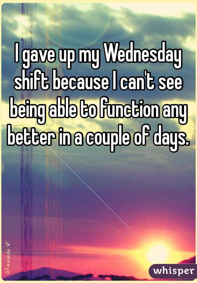 I gave up my Wednesday shift because I can't see being able to function any better in a couple of days.