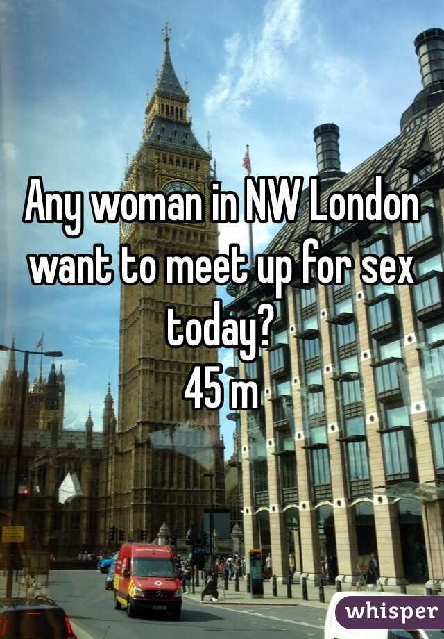 Any woman in NW London want to meet up for sex today? 45 m