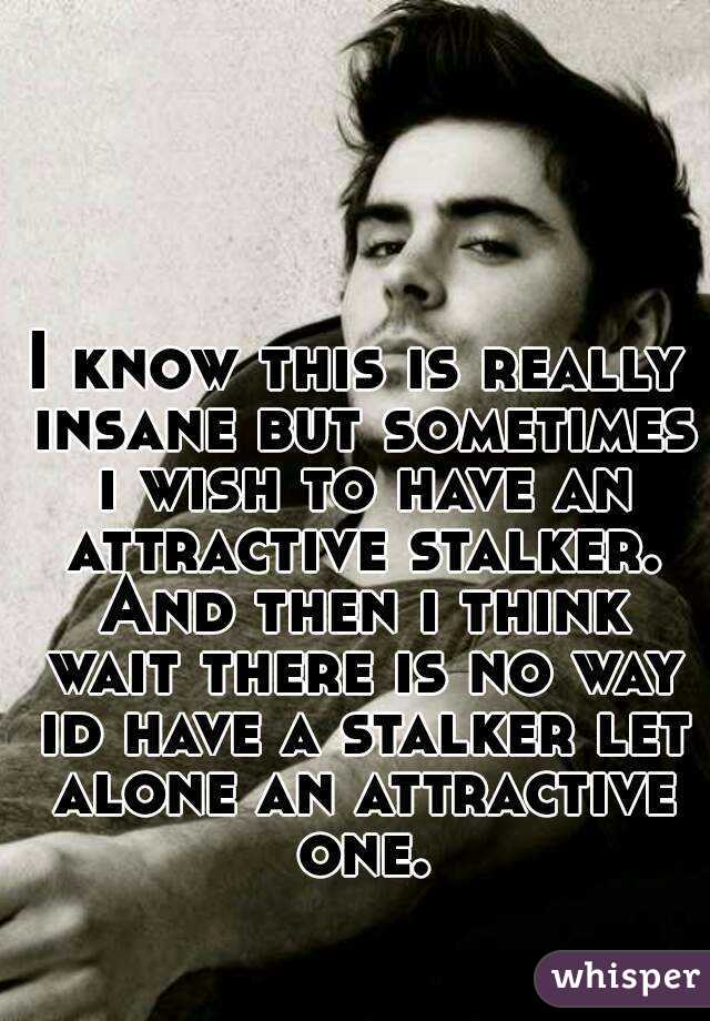 I know this is really insane but sometimes i wish to have an attractive stalker. And then i think wait there is no way id have a stalker let alone an attractive one.
