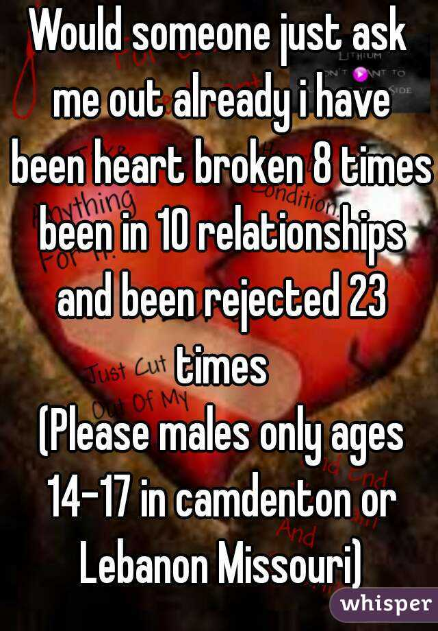 Would someone just ask me out already i have been heart broken 8 times been in 10 relationships and been rejected 23 times  (Please males only ages 14-17 in camdenton or Lebanon Missouri)