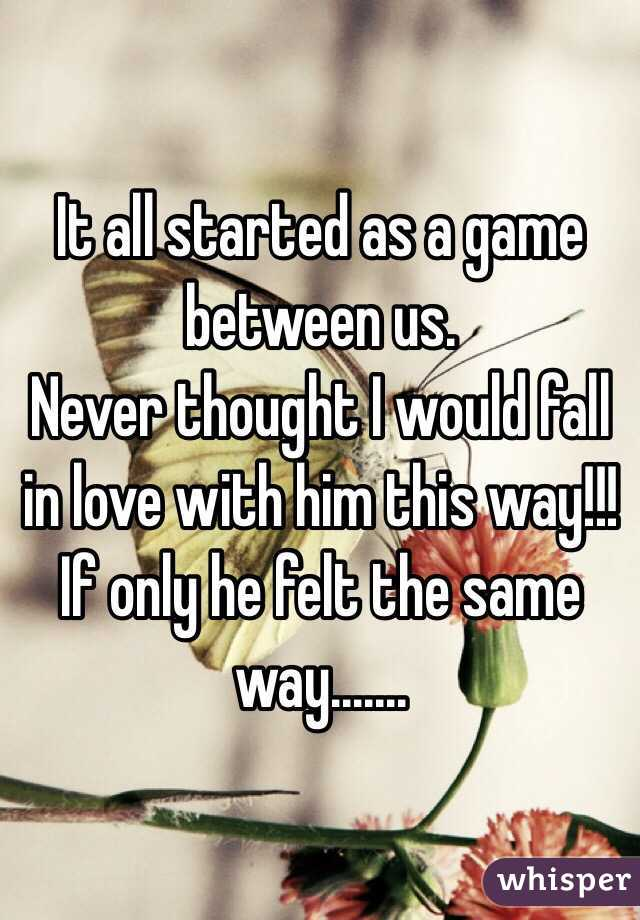 It all started as a game between us. Never thought I would fall in love with him this way!!! If only he felt the same way.......