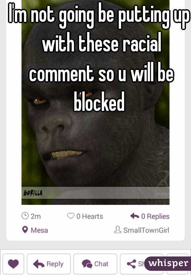 I'm not going be putting up with these racial comment so u will be blocked