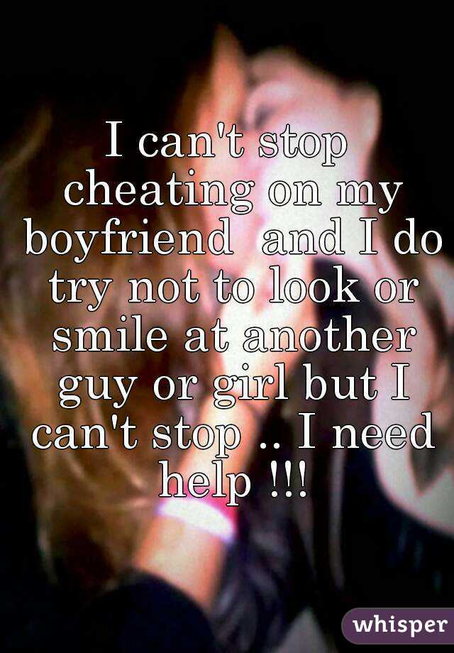 I can't stop cheating on my boyfriend and I do try not to