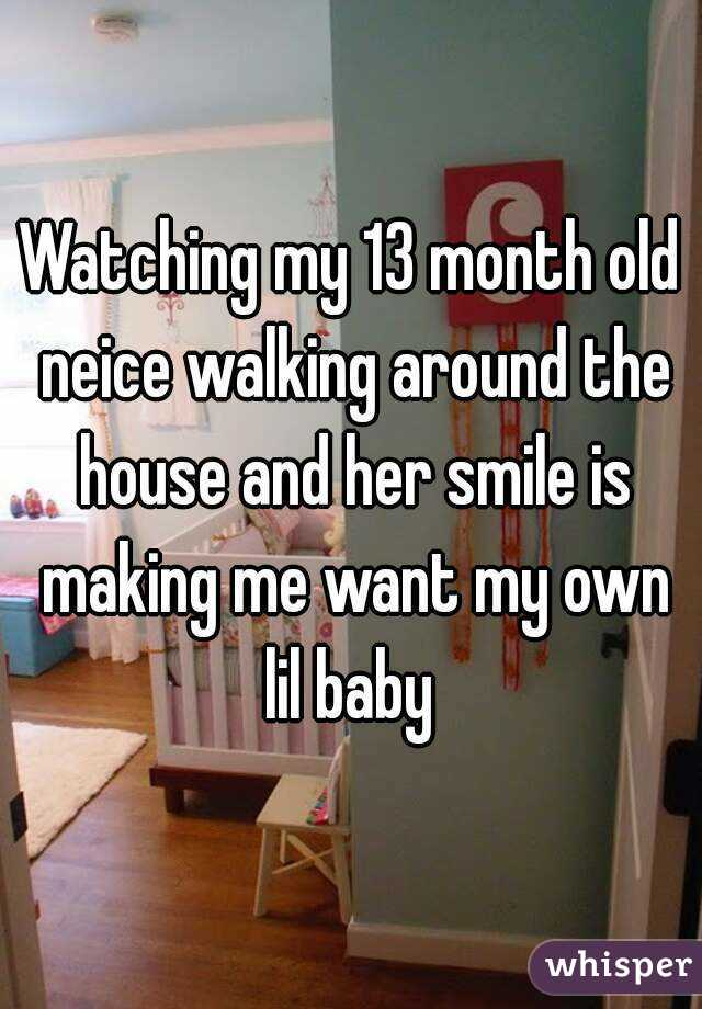 Watching my 13 month old neice walking around the house and her smile is making me want my own lil baby