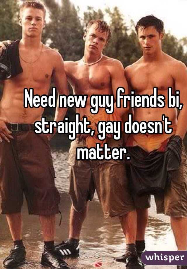 Need new guy friends bi, straight, gay doesn't matter.