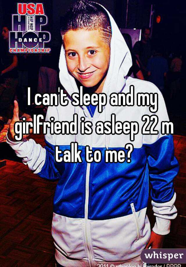 I can't sleep and my girlfriend is asleep 22 m talk to me?