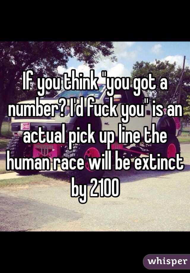 """If you think """"you got a number? I'd fuck you"""" is an actual pick up line the human race will be extinct by 2100"""