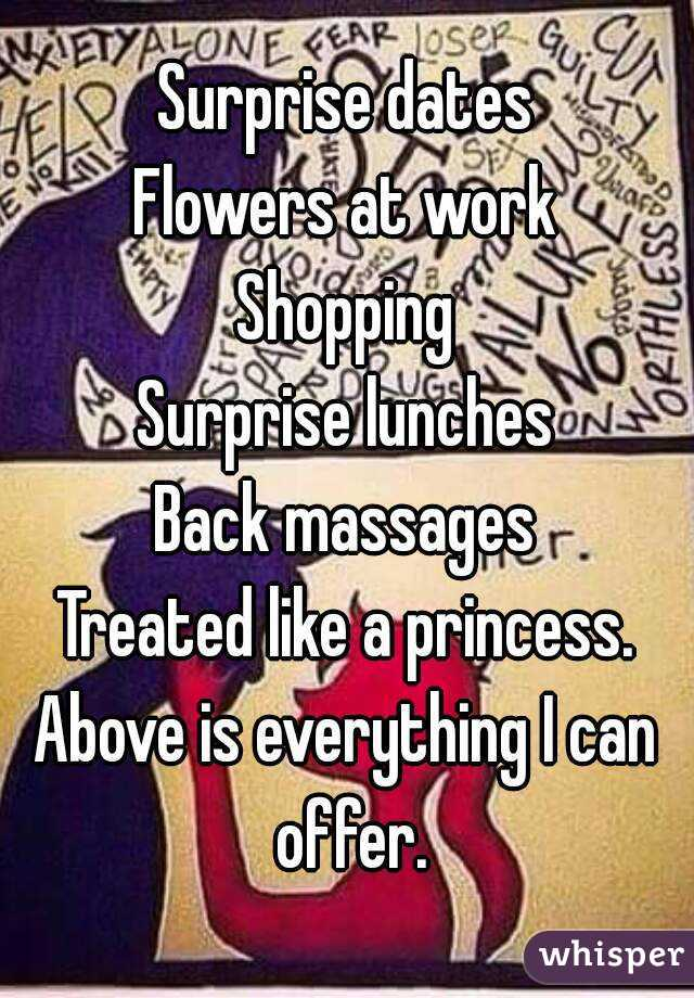 Surprise dates Flowers at work Shopping Surprise lunches Back massages Treated like a princess. Above is everything I can offer.