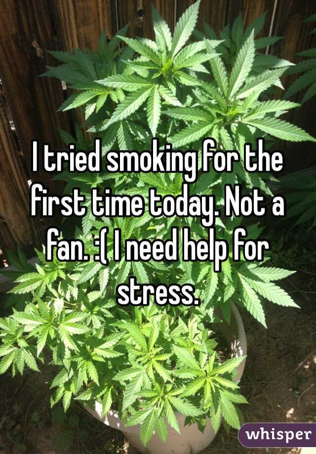 I tried smoking for the first time today. Not a fan. :( I need help for stress.