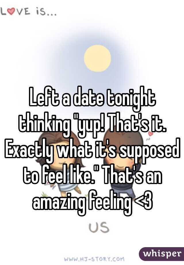 "Left a date tonight thinking ""yup! That's it. Exactly what it's supposed to feel like."" That's an amazing feeling <3"