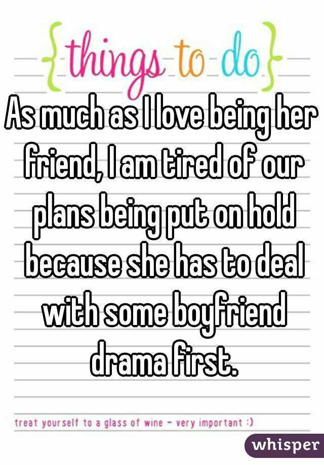 As much as I love being her friend, I am tired of our plans being put on hold because she has to deal with some boyfriend drama first.
